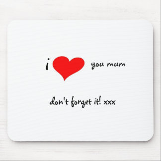 I LOVE YOU MUM DON?T FORGET IT MOUSE PAD