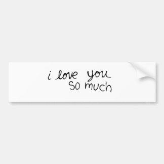 I love you so much - hand written car bumper sticker