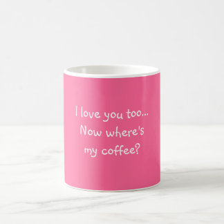 I love you too...Now where's my coffee? Classic White Coffee Mug