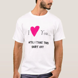 I Love You..., Until I Take This Shirt Off