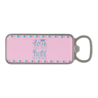 I Love You, You Unhateable Being Magnetic Bottle Opener