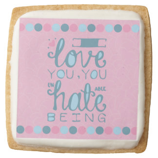 I Love You, You Unhateable Being Square Premium Shortbread Cookie
