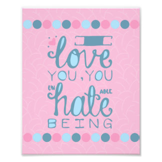 I Love You, You Unhateable Being Photo Print