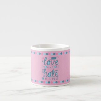 I Love You, You Unhateable Being 6 Oz Ceramic Espresso Cup
