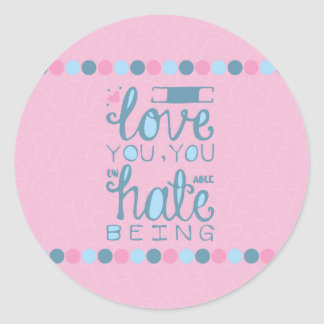 I Love You, You Unhateable Being Classic Round Sticker