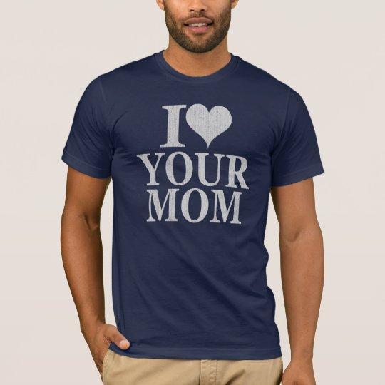 I love your mom shirt  - I heart your mom