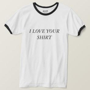 """I love your shirt"" Shirt"