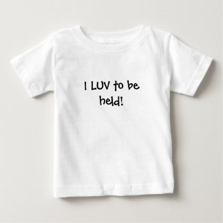 I LUV to be held! Baby T-Shirt