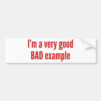 I'm A Very Good BAD Example Bumper Sticker