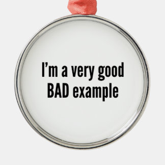I'm A Very Good BAD Example Round Metal Christmas Ornament