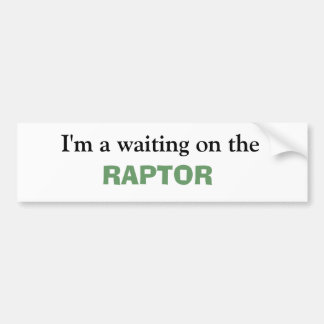 I m a waiting on the RAPTOR Bumper Stickers