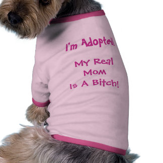I m Adopted My Real Mom is a Bitch - Dog Tee