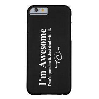 I m awesome Don t question it Just deal with it iPhone 6 Case