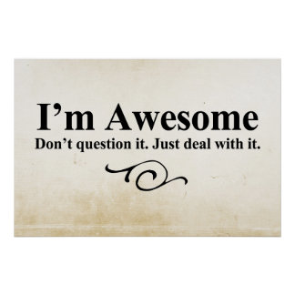 I m awesome Don t question it Just deal with it Print
