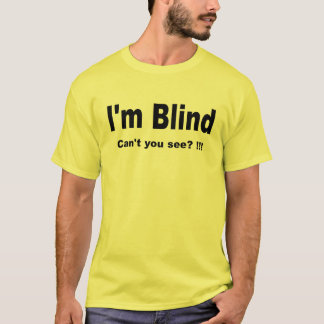 I'm Blind. Can't you see? !!! T T-Shirt