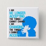 """I'm Changing Things Square Button<br><div class=""""desc"""">This button features the Angela Davis,  """"I'm no longer accepting the things I cannot change. I'm changing the things I cannot accept, """" quote. It is available in a variety of sizes.</div>"""