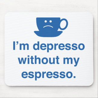 I'm Depresso Without My Espresso Mouse Pad