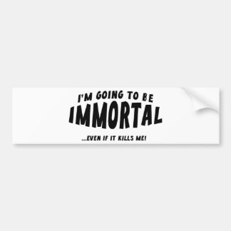 I'm Going To Be Immortal … Even If It Kills Me! Bumper Sticker