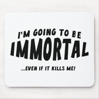 I'm Going To Be Immortal … Even If It Kills Me! Mouse Pad