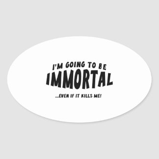 I'm Going To Be Immortal … Even If It Kills Me! Oval Sticker