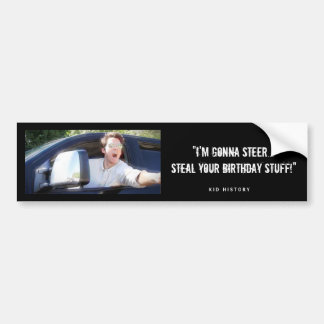 """I'm Gonna Steal Your Birthday Stuff"" Bumper Sticker"
