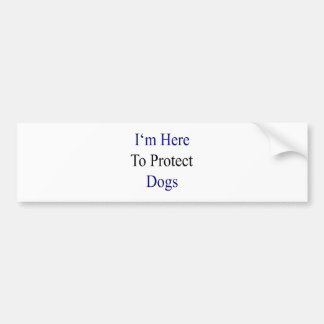 I m Here To Protect Dogs Bumper Sticker