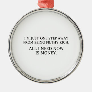 I'm Just One Step Away From Being Filthy Rich Metal Ornament