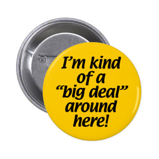 I'm kind of a big deal around here. pinback button