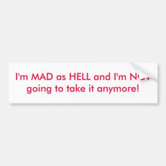 I m MAD as HELL and I m NOT going to take it an Bumper Sticker