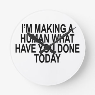 I'M MAKING A HUMAN WHAT HAVE YOU DONE TODAY.png Round Clocks