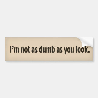 I'm not as dumb as you look. bumper sticker