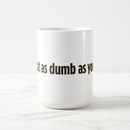 I'm not as dumb as you look coffee mug