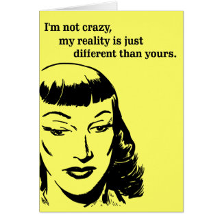 I m not crazy my reality is just different greeting card
