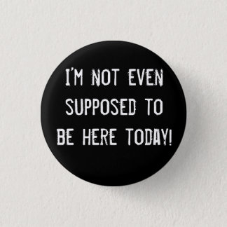 I'm not even supposed to be here today! button