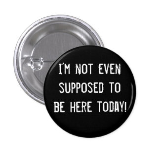 I'm not even supposed to be here today! 1 inch round button