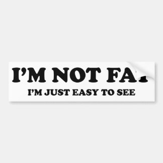 I'm Not Fat. I'm Just Easy To See. Bumper Sticker