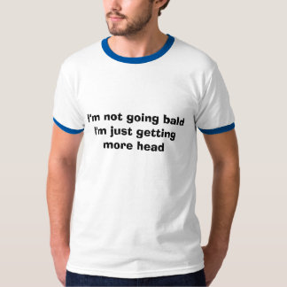 "I""m not getting Bald just getting more head T-Shirt"