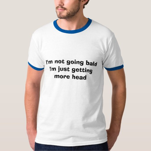 """I""""m not getting Bald just getting more head T-Shirt"""