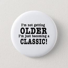 I'm Not Getting Older, I'm Just Becoming a Classic Pinback Button