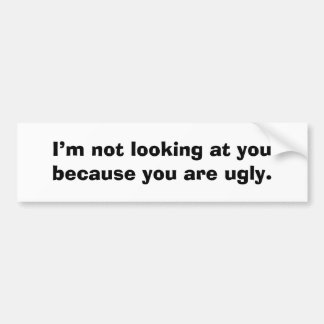I'm not looking at you because you are ugly. bumper sticker
