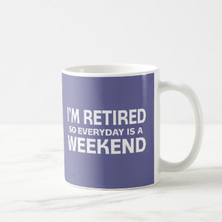 I m Retired so Everyday is a Weekend Coffee Mugs