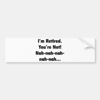 I'm Retired You're Not! Nah-Nah-Nah-Nah Bumper Sticker