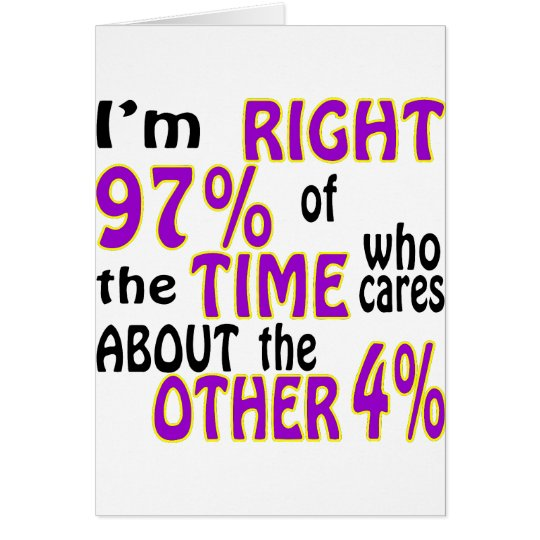 I'm Right 97% Of The Time Who Cares Card