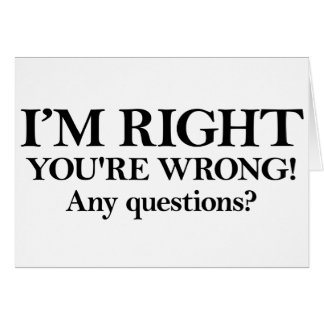 I'M RIGHT YOU'RE WRONG! Any questions? Card