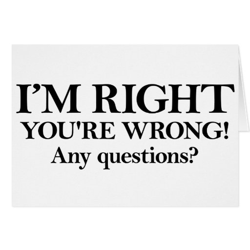 I'M RIGHT YOU'RE WRONG! Any questions? Greeting Card