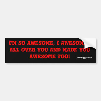 I m so awesome I awesomed all over you and mad Bumper Sticker