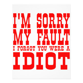 I m Sorry My Fault I Forgot You Were An Idiot Flyers