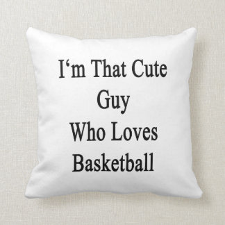 I m That Cute Guy Who Loves Basketball Throw Pillows