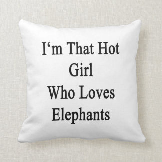 I m That Hot Girl Who Loves Elephants Pillows