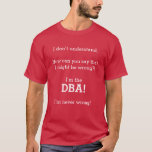 "[ Thumbnail: ""I'M The DBa! I'm Never Wrong!"" T-Shirt ]"